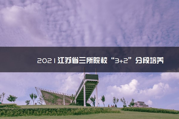 """2021江苏省三所院校""""3+2""""分段培养项目部分专业招生计划变更"""