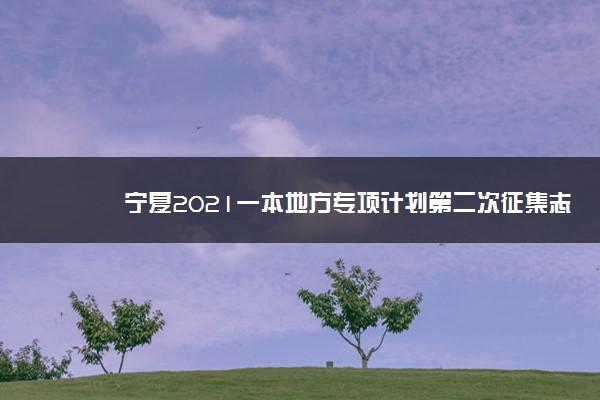 宁夏2021一本地方专项计划第二次征集志愿时间