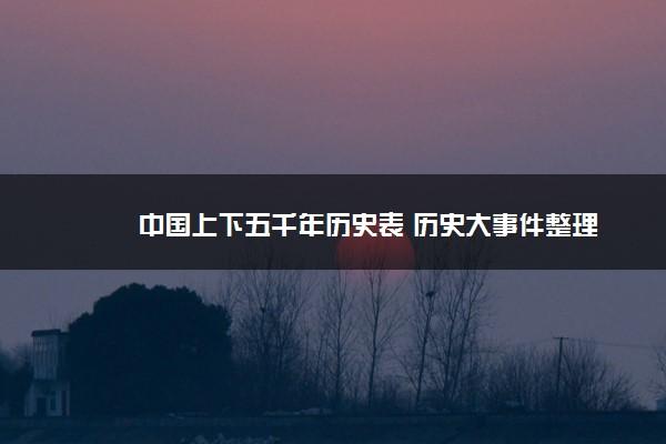 中国上下五千年历史表 历史大事件整理
