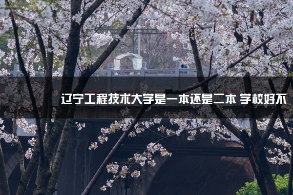 辽宁工程技术大学是一本还是二本 学校好不好