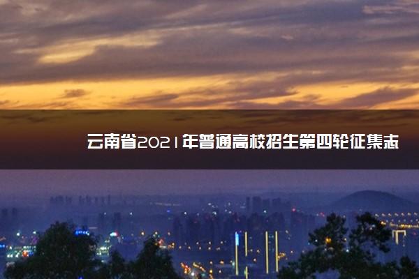 云南省2021年普通高校招生第四轮征集志愿填报须知