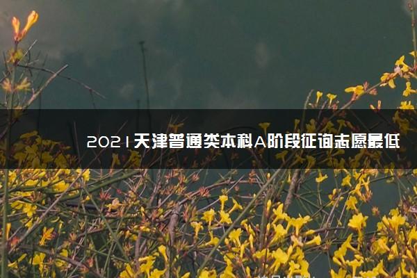 2021天津普通类本科A阶段征询志愿最低分