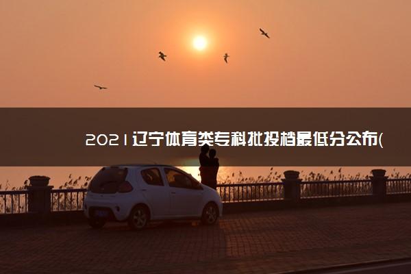 2021辽宁体育类专科批投档最低分公布(物理)