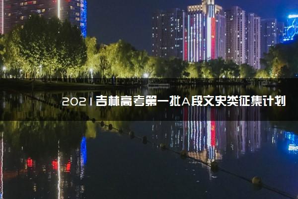 2021吉林高考第一批A段文史类征集计划(第二轮)