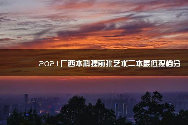 2021广西本科提前批艺术二本最低投档分数线(第三次征集)