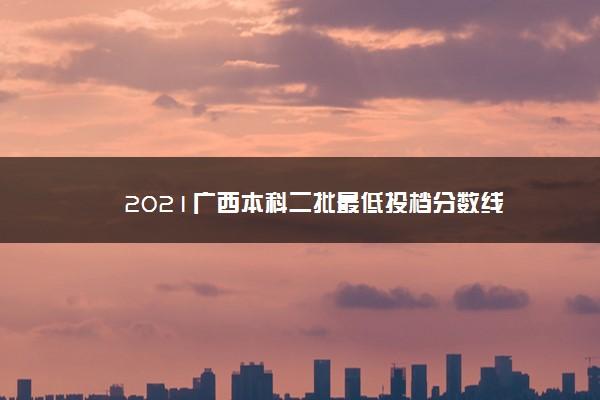 2021广西本科二批最低投档分数线
