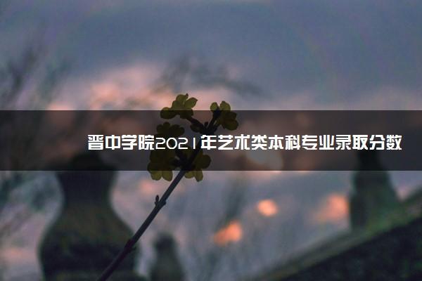 晋中学院2021年艺术类本科专业录取分数线