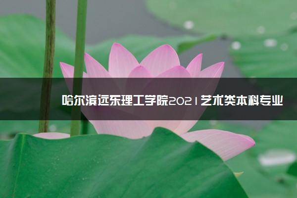 哈尔滨远东理工学院2021艺术类本科专业黑龙江录取分数线