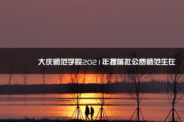 大庆师范学院2021年提前批公费师范生在黑龙江录取分数线