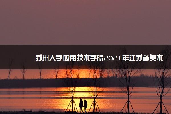 苏州大学应用技术学院2021年江苏省美术类本科专业录取线