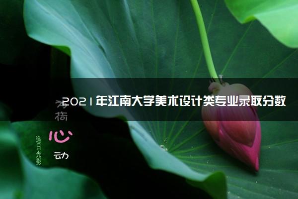 2021年江南大学美术设计类专业录取分数线