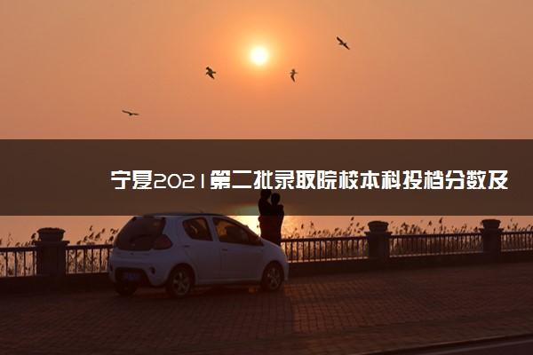 宁夏2021第二批录取院校本科投档分数及投档人数