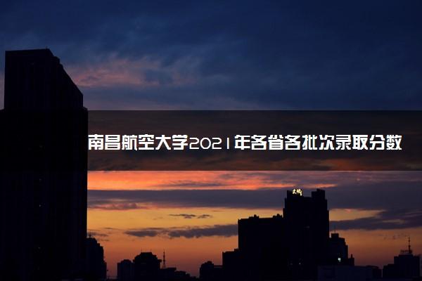 南昌航空大学2021年各省各批次录取分数线