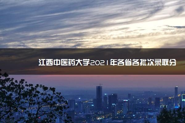 江西中医药大学2021年各省各批次录取分数线