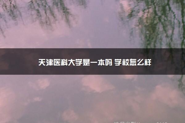天津医科大学是一本吗 学校怎么样