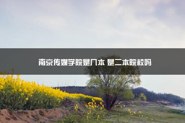 南京传媒学院是几本 是二本院校吗