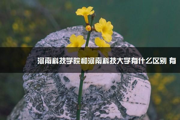 河南科技学院和河南科技大学有什么区别 有什么不同