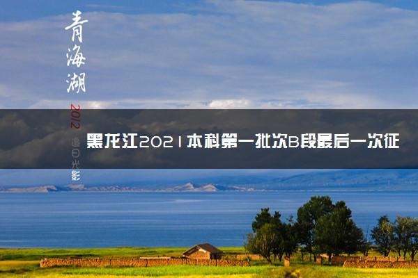 黑龙江2021本科第一批次B段最后一次征集志愿及省内农村专项降低20分征集计划
