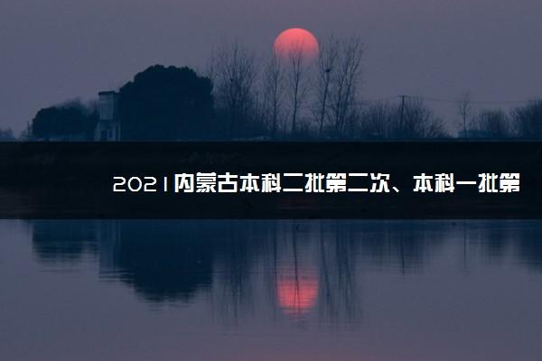 2021内蒙古本科二批第二次、本科一批第五次网上填报志愿时间
