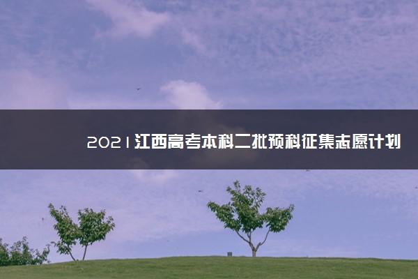 2021江西高考本科二批预科征集志愿计划