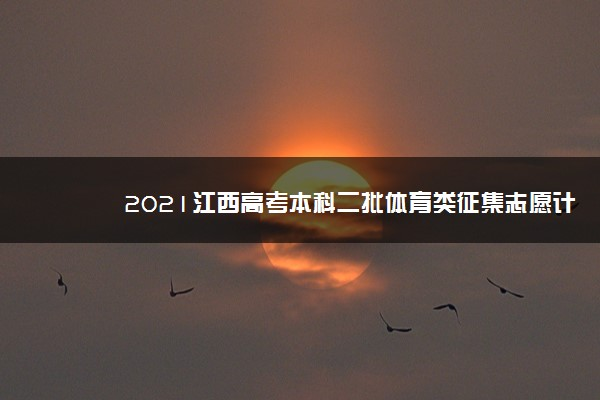 2021江西高考本科二批体育类征集志愿计划