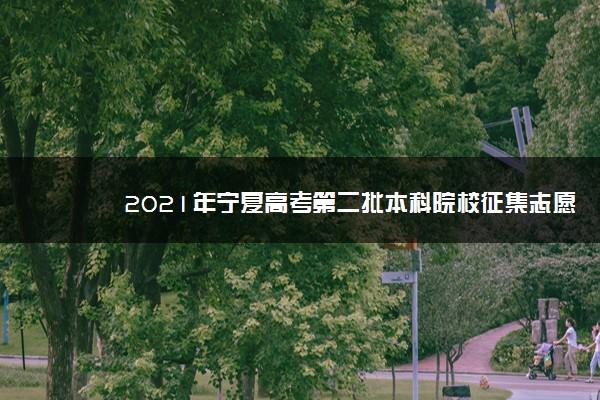 2021年宁夏高考第二批本科院校征集志愿计划