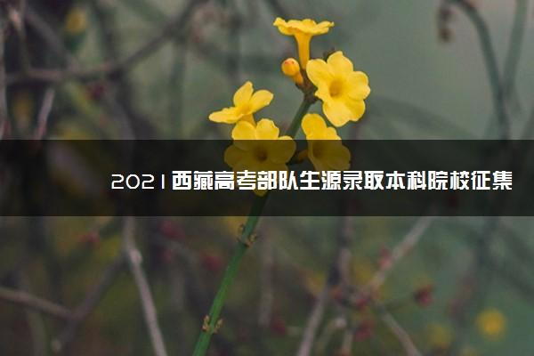 2021西藏高考部队生源录取本科院校征集志愿计划(定向)