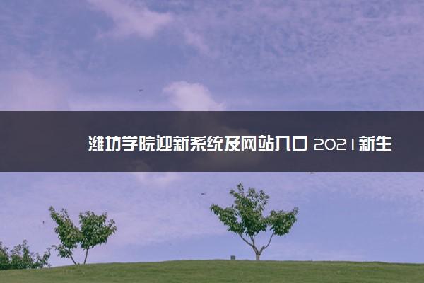 潍坊学院迎新系统及网站入口 2021新生入学须知及注意事项