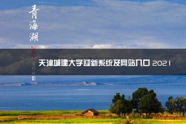 天津城建大学迎新系统及网站入口 2021新生入学须知及注意事项