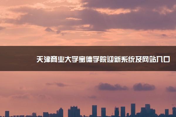天津商业大学宝德学院迎新系统及网站入口 2021新生入学须知及注意事项