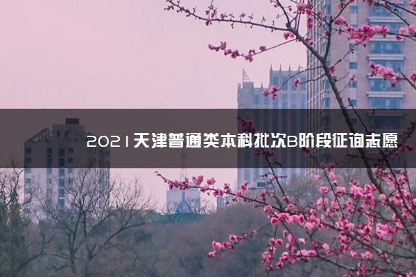 2021天津普通类本科批次B阶段征询志愿填报时间