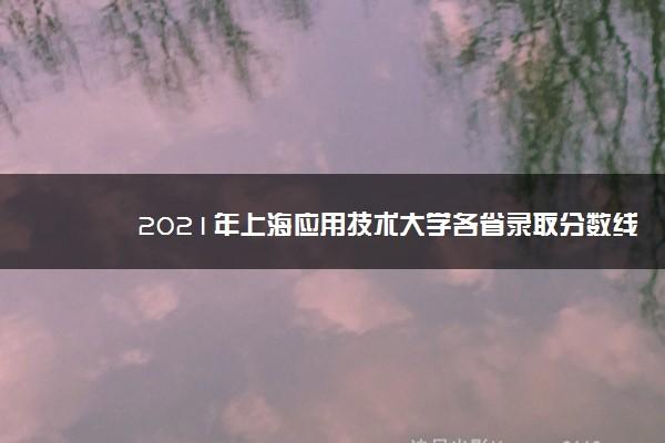 2021年上海应用技术大学各省录取分数线是多少