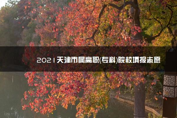 2021天津市属高职(专科)院校填报志愿宣传活动安排表