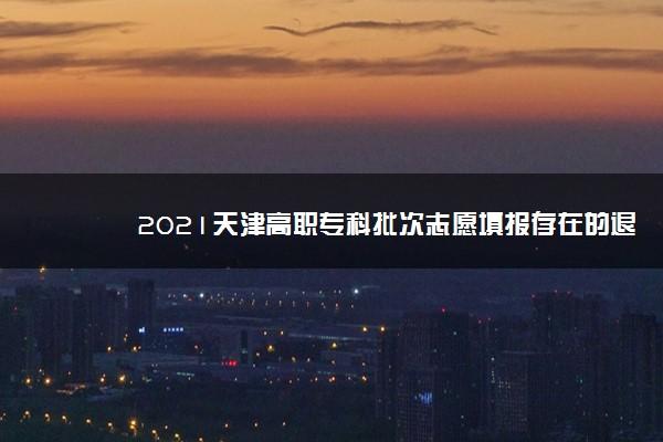 2021天津高职专科批次志愿填报存在的退档风险 有哪些风险