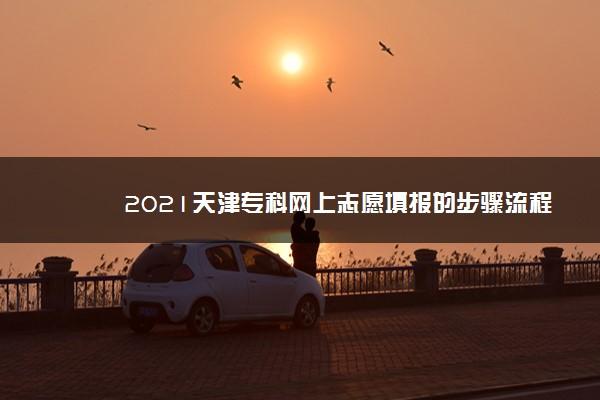 2021天津专科网上志愿填报的步骤流程 怎么填报