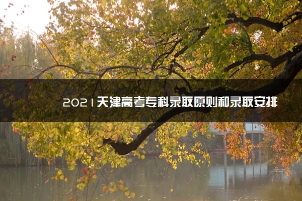 2021天津高考专科录取原则和录取安排 怎么录取的