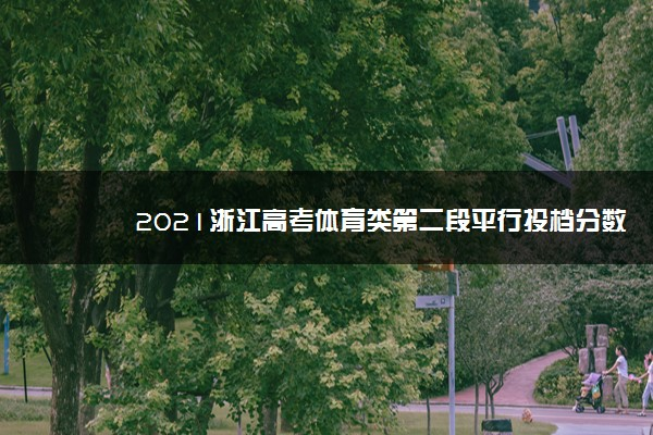 2021浙江高考体育类第二段平行投档分数线