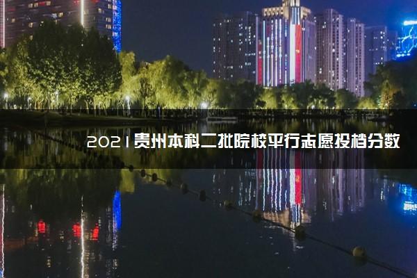 2021贵州本科二批院校平行志愿投档分数线(理工)