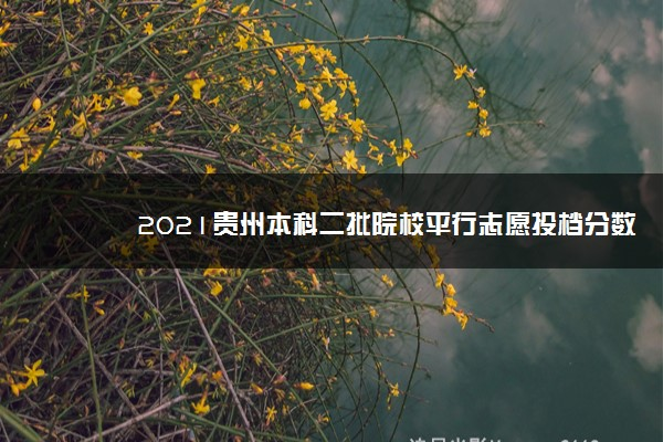 2021贵州本科二批院校平行志愿投档分数线(文史)