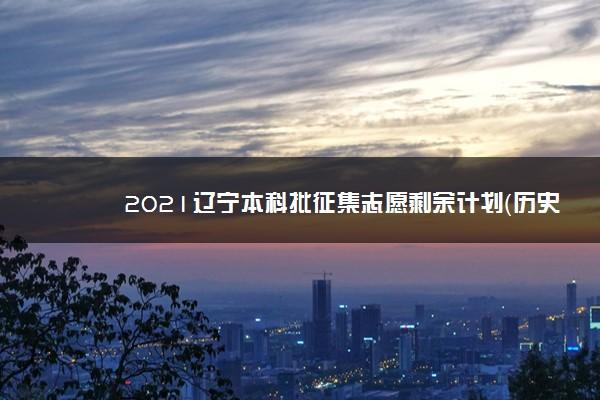 2021辽宁本科批征集志愿剩余计划(历史)