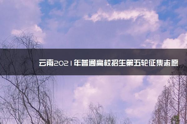 云南2021年普通高校招生第五轮征集志愿填报须知