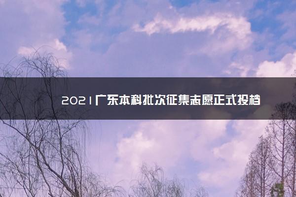 2021广东本科批次征集志愿正式投档