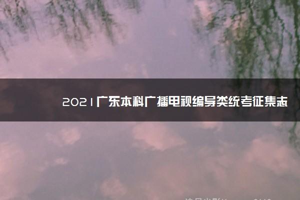 2021广东本科广播电视编导类统考征集志愿投档最低分