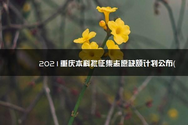 2021重庆本科批征集志愿缺额计划公布(历史)
