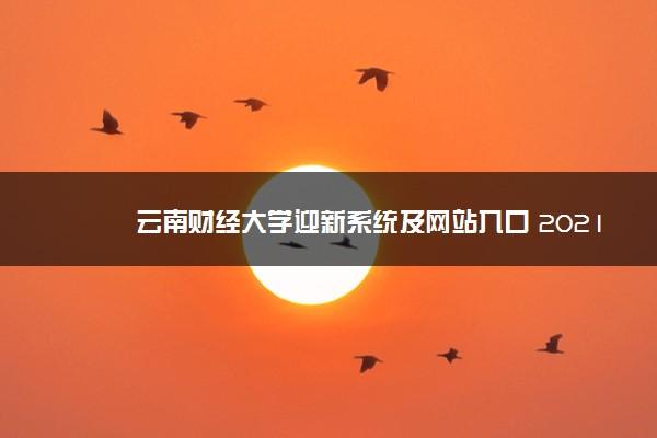 云南财经大学迎新系统及网站入口 2021新生入学须知及注意事项