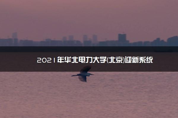 2021年华北电力大学(北京)迎新系统 报到流程及入学须知