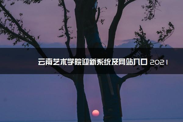 云南艺术学院迎新系统及网站入口 2021新生入学须知及注意事项