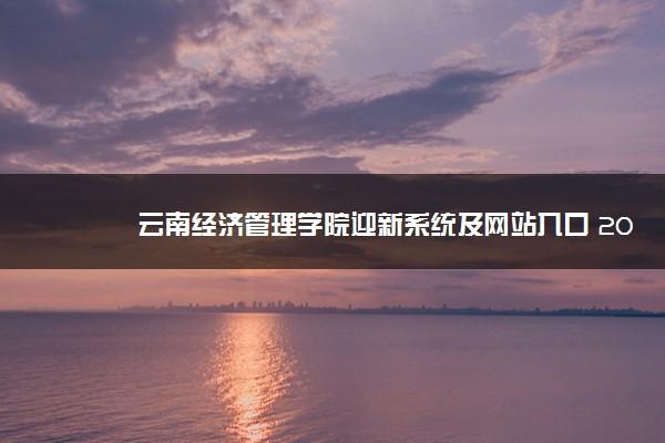 云南经济管理学院迎新系统及网站入口 2021新生入学须知及注意事项