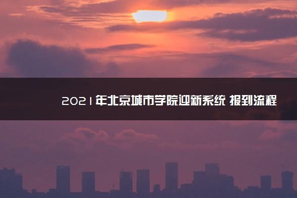 2021年北京城市学院迎新系统 报到流程及入学须知