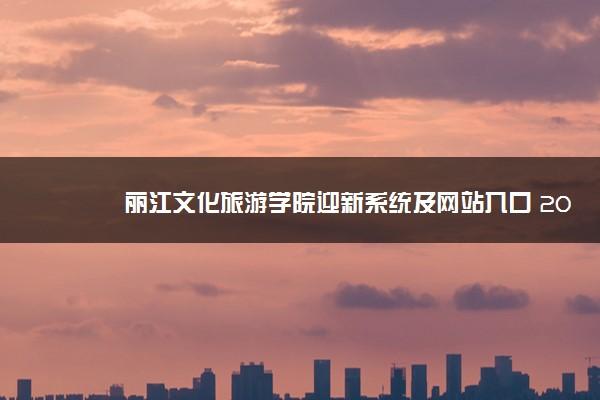 丽江文化旅游学院迎新系统及网站入口 2021新生入学须知及注意事项